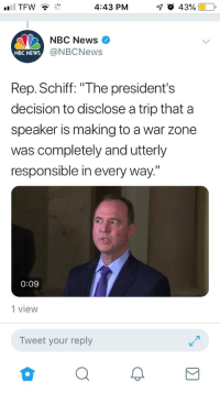 """News, Tfw, and Nbc News: TFW  4:43 PM  NBC News  @NBCNews  NBC NEWS  Rep. Schiff: """"The president's  decision to disclose a trip that a  speaker is making to a war zone  was completely and utterly  responsible in every way""""  0:09  1 view  Tweet your reply"""