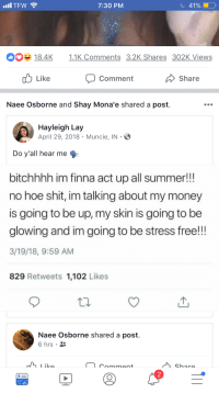 Acting tf uppp!!: TFW  7:30 PM  41%  0184K 11K Comments 3.2K Shares 302K Views  Like  Comment  Share  Naee Osborne and Shay Mona'e shared a post.  Hayleigh Lay  April 29, 2018 Muncie, IN  Do y'all hear me  bitchhhh im finna act up all summer!!  no hoe shit, im talking about my money  is going to be up, my skin is going to be  glowing and im going to be stress free!!!  3/19/18, 9:59 AM  829 Retweets 1,102 Likes  Naee Osborne shared a post.  6 hrs .  chara  2 Acting tf uppp!!