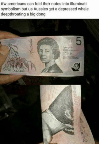 Illuminati, Tfw, and Aussies: tfw americans can fold their notes into illuminati  symbolism but us Aussies get a depressed whale  deepthroating a big dong  FIVE DOLLARS