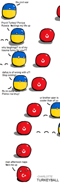 Sleeping countryballs are causing trouble again -Charlotte: tfw civil war  Pryvit Turkey! Poviya  Russia fuckingz my life up  why laughingz? is of my  trauma funny  ou??  dafuq is of wrong with u?!  Stop smiling!  ffs im outta h  Pishov na khuy!  man afternoon naps  fuck me up  ur brother azer is  cooler than of yu  -CHARLOTTE  TURKEY BALL Sleeping countryballs are causing trouble again -Charlotte