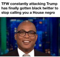 Black Twitter: TFW constantly attacking Trump  has finally gotten black twitter to  stop calling you a House negro