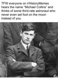 """Tfw, History, and Michael: TFW everyone on r/HistoryMemes  hears the name """"Michael Collins"""" and  thinks of some third-rate astronaut who  never even set foot on the moon  instead of you."""