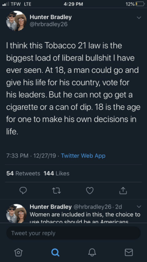 Not Facebook, but thought it still fit: TFW LTE  4:29 PM  12% 0  Hunter Bradley  @hrbradley26  I think this Tobacco 21 law is the  biggest load of liberal bullshit I have  ever seen. At 18, a man could go and  give his life for his country, vote for  his leaders. But he can not go get a  cigarette or a can of dip. 18 is the age  for one to make his own decisions in  life.  7:33 PM · 12/27/19 · Twitter Web App  54 Retweets 144 Likes  Hunter Bradley @hrbradley26 . 2d  Women are included in this, the choice to  LIse tobacco should bhe an Americans  Tweet your reply Not Facebook, but thought it still fit