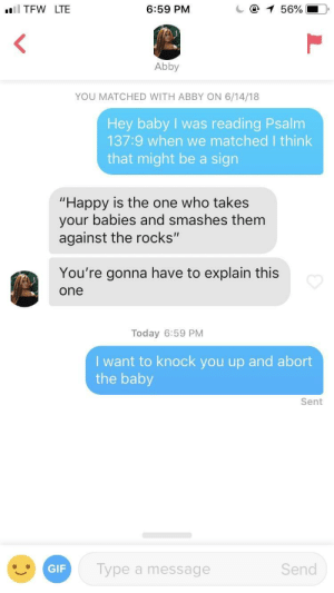 "Gif, Jesus, and Tfw: TFW LTE  6:59 PM  Abby  YOU MATCHED WITH ABBY ON 6/14/18  Hey baby I was reading Psalm  137:9 when we matched I think  that might be a sign  ""Happy is the one who takes  your babies and smashes them  against the rocks""  You're gonna have to explain this  one  Today 6:59 PM  Iwant to knock you up and abort  the baby  Sent  GIF  Type a message  Send Bio said she loved Jesus"