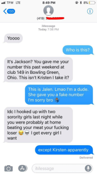 Apparently, Club, and Dude: TFW LTE  8:49 PM  133  iMessage  Today 7:36 PM  Who is this?  It's Jackson? You gave me your  number this past weekend at  club 149 in Bowling Green,  Ohio. This isn't Kristen I take it?  This is Jalen. Lmao I'm a dude  She gave you a fake number  I'm sorry bro  ldc I hooked up with two  sorority girls last night while  you were probably at home  beating your meat your fucking  loser I get every girl I  want  except Kirsten apparently  Delivered  iMessage