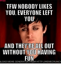 Meme, Memes, and Tfw: TFW NOBODY LIKES  VOU, EVERYONE LEFT  YOU  AND THEYRE ALL OUT  WITHOUT YOU  HAVING  FUN  LOAD MEME GENERATOR FROM HTTP://MEMECRUNCH me irl