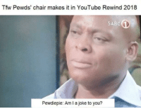 Tfw, youtube.com, and Chair: Tfw Pewds' chair makes it in YouTube Rewind 2018  SABC  Pewdiepie: Am I a joke to you?