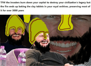 Fire, Tfw, and Capital: TFW the invaders burn down your capital to destroy your civilization's legacy but  the fire ends up baking the clay tablets in your royal archives, preserving most of  it for over 3000 years The Hittites had the last laugh after all