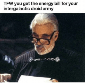 .: TFW you get the energy bill for your  intergalactic droid army .