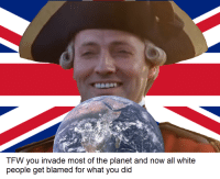 Tfw, White People, and White: TFW you invade most of the planet and now all white  people get blamed for what you did
