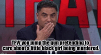 Tfw, Black, and Girl: TFW you jump the gun pretending to  care abouta little black girl being murdered.
