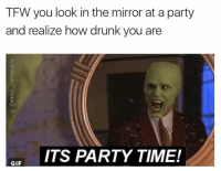 Follow me on snapchat: Dankmemesgang: TFW you look in the mirror at aparty  and realize how drunk you are  ITS PARTY TIME!  GIF Follow me on snapchat: Dankmemesgang