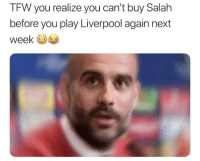 Soccer, Sports, and Tfw: TFW you realize you can't buy Salah  before you play Liverpool again next  week Pep can't buy his way out of this one 😂