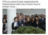 Memes, Tfw, and 🤖: TFW you spend 8 years weaponizing the  Federal Government only to hand it over to  Donald Trump.... Oopths...