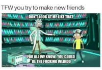 """Friends, Fucking, and Tfw: TFW you try to make new friends  DONTLOOK AT ME LIKE THAT  FOR ALL WE KNOW,YOU COULD  """"BE THE FUCKING WEIRDO"""