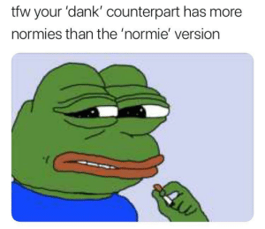 Dank, Memes, and Reddit: tfw your 'dank' counterpart has more  normies than the 'normie' version Hmmmmm.exe by spagoot-intrute FOLLOW 4 MORE MEMES.