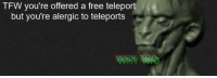 "Reddit, Tfw, and Free: TFW you're offered a free teleport  but you're alergic to teleports <p>[<a href=""https://www.reddit.com/r/surrealmemes/comments/8no7g8/allergies/"">Src</a>]</p>"