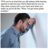 "Bad, Fall, and Meme: TFW you're so tired that you fall asleep while leaning  against a wall and your friend feels bad for you so  they stick a pizza roll in your hand and when you  wake up you're all like, ""Wow. I've got some great  buddies."" <p>a wholesome meme brought to you by totinos</p>"