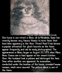 Another One, Creepy, and Love: TG:@The Paranormal.Guide  One house in one street in Blmez de la Moraleda, Spain has  recently become veru famous thanks to eerie faces that  have been appearing in the floor. Street Real 5 has become  a popular attraction for ghost tourists as the faces  appear frequently and can be easily photographed. The  appear frequently and can be easiy photographed. The  appearances in Blmez began on August 23, 1911 when Mara  Gmez Cmara saw a face appear on her cement kitchen  floor. Her husband took .  Soon after another one appeared. An excavation,  conducted under the location of the house, revealed human  remains, which were removed. The picture above is one of  the faces.  a pickaxe and destroyed the face Follow @the.paranormal.guide for more! ________________________________ . . . . HASHTAGS BELOW IGNORE . . . . . . _________________________________ scary creepy gore horrormovie blood horrorfan love horrorjunkie ahs twd horror supernatural horroraddict makeup murder spooky terror creepypasta evil metal bloody follow paranormal ghost haunted me serialkiller like4like deepweb