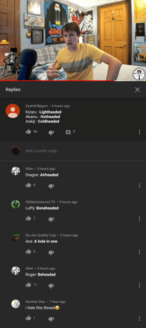 Found this comment thread on Tekking101's latest video...community not so levelheaded.: tg  THE  SK.BR  WORLDT  ou now  our po  could definitely use someone  and your your your ideals  Replies  Zaahid Begum .6 hours ago  Kizaru Lightheaded  Akainu : Hotheaded  Aokiji Coldheaded  66  Add a public reply...  3 hours ago  Allen  .  Dragon: Airheaded  3 hours ago  XXXtensioncord TV  Luffy: Boneheaded  7  Da-Ja's Quality Crap  2 hours ago  Ace:A hole in one  Allen 2 hours ago  Roger: Beheaded  11  1 hour ago  Swisher Disc  i hate this thread  1  和平  X Found this comment thread on Tekking101's latest video...community not so levelheaded.