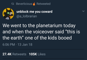 "Of course he did.: th BeverliciousRetweeted  unblock me you coward  @a_lolbrarian  We went to the planetarium today  and when the voiceover said ""this is  the earth"" one of the kids booed  6:06 PM 13 Jan 18  27.4K Retweets 105K Likes Of course he did."