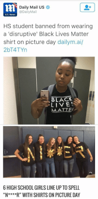 "Black Lives Matter, Bruh, and Girls: tH  Daily Mail US  @DailyMail  U.S. News  HS student banned from wearing  a 'disruptive' Black Lives Matter  shirt on picture day dailym.ai/  2bT4TYn  BLACK  LIVES  MATTE   6 HIGH SCHOOL GIRLS LINE UP TO SPELL  ""***"" WITH SHIRTS ON PICTURE DAY <p><a href=""http://lifeisrad286.tumblr.com/post/150996508628/thingstolovefor-this-the-world-we-live-in"" class=""tumblr_blog"">lifeisrad286</a>:</p>  <blockquote><p><a href=""https://thingstolovefor.tumblr.com/post/149743725883/this-the-world-we-live-in-bruh-hate-it"" class=""tumblr_blog"">thingstolovefor</a>:</p>  <blockquote><p>  This the world we live in.. Bruh. #Hate it!<br/></p></blockquote>  <p>No. No. No. Those girls were suspended for wearing those shirts. Do not twist reality to support your beliefs.</p></blockquote>"