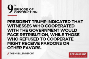 Trump, Favors, and Government: TH  EPISODE OF  OBSTRUCTION  PRESIDENT TRUMP INDICATED THAT  WITNESSES WHO COOPERATED  WITH THE GOVERNMENT WOULD  FACE RETRIBUTION, WHILE THOSE  WHO REFUSED TO COOPERATE  MIGHT RECEIVE PARDONS OR  OTHER FAVORS.  /THE MUELLER REPORT  REPUBLICANS  FOR THE RULE OF LAW The 9th Episode...