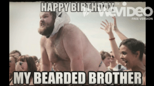 Birthday, Funny, and Meme: TH  FREE VERSION  MY BEARDED BROTHER Funny Happy Birthday Meme Collection- Funny Collection - YouTube
