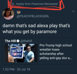 Donald Trump, School, and Stan: th hayley from Paramore Retweeted  @PEACHYBLACKGORL  damn that's sad alexa play thats  what you get by paramore  The Hill @thehill  Pro-Trump high school  wrestler loses  scholarship after  yelling anti-gay slur a  WARDEMP  Donald  TRUMP  2016  R ES I D E N. T  1:52 PM 20 Jul 18 seenothinginthelight:we stan a legend