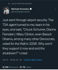 "Hillary Clinton, Obama, and Twitter: th Jacob Wohl Retweeted  Michael Knowles  @michaeljknowles  Just went through airport security. The  TSA agent turned to me, tears in his  eyes, and said, ""Chuck Schumer, Dianne  Feinstein,Hillary Clinton, even Barack  Obama, among many other Democrats,  voted for the Wall in 2006. Why won't  they support it now and end the  shutdown?"" I cried  20:21 2019-01-16 Twitter Web Client  8,138 Retweets 31.7K Likes"