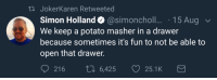 Yeah, Mean, and Potato: th JokerKaren Retweeted  Simon Holland. @simoncholl . 15 Aug  We keep a potato masher in a drawer  because sometimes it's fun to not be able to  open that drawer.  216 6,425 25.1K You mean the frijole masher? But yeah so annoying!