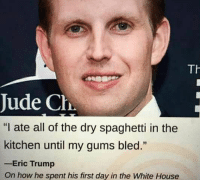 """Eric Trump, Memes, and Spaghetti: Th  Jude Cha  """"I ate all of the dry spaghetti in the  kitchen until my gums bled.""""  Eric Trump  On how he spent his first day in the White House"""