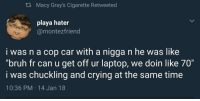 "Blackpeopletwitter, Bruh, and Crying: th Macy Gray's Cigarette Retweeted  playa hater  @montezfriend  i was n a cop car with a nigga n he was like  ""bruh fr can u get off ur laptop, we doin like 70""  i was chuckling and crying at the same time  10:36 PM 14 Jan 18 <p>I know I&rsquo;m goin to jail but I&rsquo;m not tryna die rn (via /r/BlackPeopleTwitter)</p>"