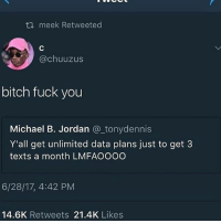 "Bitch, Bodies , and Fuck You: th meek Retweeted  @chuuzus  bitch fuck you  Michael B. Jordan @tonydennis  Y'all get unlimited data plans just to get 3  texts a month LMFAOOOO  6/28/17, 4:42 PM  14.6K Retweets 21.4K Likes So I'm sitting there, bbq sauce all on my tiddy. Okay but seriously I'm laying in bed watching ""try not to move challenge"" videos and idk wtf i was expecting. Next thing i know iss a bunch of white people bodies bending in ways it shouldn't be bending. I've never broken a bone or seen a bone break so I'm traumatized"