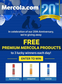 Mercola.com is celebrating its 20th Anniversary! Sign up and get a chance to win premium Mercola pet products!  Visit our giveaway page here: bit.ly/MercolaPetsGiveaway: TH  Mercola.com  ANNIVERSARY  In celebration of our 20th Anniversary  we're giving away  FREE  PREMIUM MERCOLA PRODUCTS  to 3 lucky winners each day!  ENTER TO WIN  Astaxanthin  Ubiquinol  Krill Oil Mercola.com is celebrating its 20th Anniversary! Sign up and get a chance to win premium Mercola pet products!  Visit our giveaway page here: bit.ly/MercolaPetsGiveaway