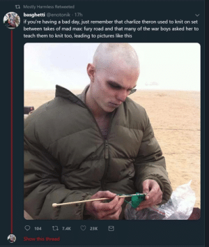 positive-memes:  Mad Max: Fury Yarn: th Mostly Harmless Retweeted  basghetti @enotonik 17h  if you're having a bad day, just remember that charlize theron used to knit on set  between takes of mad max: fury road and that many of the war boys asked her to  teach them to knit too, leading to pictures like this  Show this thread positive-memes:  Mad Max: Fury Yarn