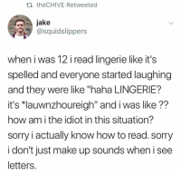 "Sorry, How To, and Lingerie: th theCHIVE Retweeted  jake  @squidslippers  when i was 12 i read lingerie like it's  spelled and everyone started laughing  and they were like ""haha LINGERIE?  it's ""lauwnzhoureigh"" and i was like??  how am i the idiot in this situation?  sorry i actually know how to read. sorry  i don't just make up sounds when i see  letters."