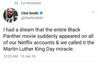 A Dream, Blackpeopletwitter, and Martin: th You Retweeted  Clint Smith  @ClintSmithill  I had a dream that the entire Black  Pantner movie suddenly appeared on all  of our Netflix accounts & we called it the  Martin Luther King Day miracle.  12:35 AM 15 Jan 18 <p>It's what Dr. King would have wanted (via /r/BlackPeopleTwitter)</p>