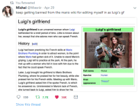 Love, Period, and Mario: th You Retweeted  Michal @Miexriir Apr 29  keep getting banned from the mario wiki for editing myself in as luigi's gf  Luigi's girlfriend  Luigi's girlfriend is an unnamed woman whom Luigi  befriended for a brief period of time. Little is known about  her, except that she adores men who can speak French.  Luigi's girlfriend  OIAA  HEH  Mia  History edit)  Luigi had been practicing his French skills at Mario  Brothers Plumbing in order to attract women, to the point  where Mario had gotten sick of it. Unable to stand Mario's  griping, Luigi left to practice at the park. At the park, he  met up with a woman who fell in love with him due to the  fact that he could speak French.  Full name  Michal  Later, Luigi brought his girlfriend to Mario Brothers  Plumbing, where he praised her for her beauty, while she  praised him for his French skills.  Luigi's girlfriend asked him if he spoke French, to which  he answered no. Uninterested in Mario's lack of French,  she turned back to Luigi, asked him to show her his  Species  First  appearance  Human  Meeting up  with Mario,  Show this thread