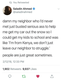 awesomacious:  The neighbor you want.: th You Retweeted  Saladin Ahmed  @saladinahmed  damn my neighbor who l'd never  met just busted serious ass to help  me get my car out the snow so  could get my kids to school and was  like T'm from Kenya, we don't just  leave our neighbor to struggle  people are just great sometimes  2/12/18, 12:33 PM  1,902 Retweets 9,937 Likes awesomacious:  The neighbor you want.