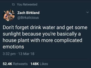 More Complicated: th You Retweeted  Zach Birkland  @Birkalicious  Don't forget drink water and get some  sunlight because you're basically a  house plant with more complicated  emotions  3:32 pm 13 Mar 18  52.4K Retweets 148K Likes