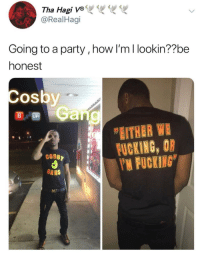 Fucking, Funny, and Party: Tha Hagi ve  @RealHagi  Going to a party, how I'm I lookin??be  honest  Cos  OS  BUP  EITHER WE  FUCKING, OR  FUCKING  GANG  Mr าเพี
