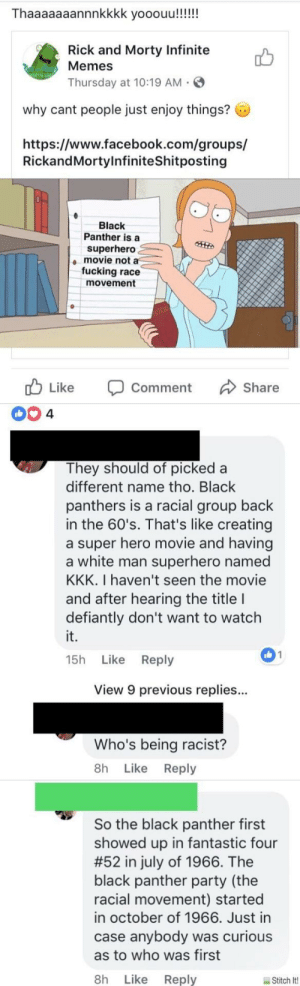 memehumor:Who's Being Racist?: Thaaaaaaannnkkkk yooouu!!!!!  Rick and Morty Infinite  Memes  Thursday at 10:19 AM  why cant people just enjoy things?  https://www.facebook.com/groups/  RickandMortylnfiniteShitposting  Black  Panther is a  superhero  movie not a  fucking race  movement  cb Like Comment Share  They should of picked a  different name tho. Black  panthers is a racial group back  in the 60's. That's like creating  a super hero movie and having  a white man superhero named  KKK. I haven't seen the movie  and after hearing the title I  defiantly don't want to watch  it.  15h Like Reply  01  View 9 previous replies..  Who's being racist?  8h Like Reply  So the black panther first  showed up in fantastic four  #52 in july of 1966. The  black panther party (the  racial movement) started  in october of 1966. Just in  case anybody was curious  as to who was first  8h Like Reply  Stitch lt! memehumor:Who's Being Racist?