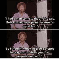 """What a great guy.: Thad a man come to me and'he said,  'Bob,I could never paint because l'm  colorblind.""""  """"So I thought today we'd doa picture  in gray,just to show you that  anyone can paint. What a great guy."""