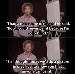 """Dank, Memes, and Target: Thad a man come to me and'he said,  'Bob,I could never paint because l'm  colorblind.""""  """"So I thought today we'd doa picture  in gray,just to show you that  anyone can paint. What a great guy. by SlickStretch MORE MEMES"""