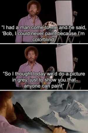 "Grey, Paint, and Today: Thad a man comerto me and he said,  Bob, l could never paint becaúse l'nm  colorblind  ""So I thought today weid do a picture  in grey, just to show you.that  anyone can paint"" Anyone can do anything no matter the limits"