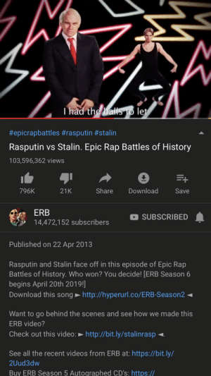 Rap, Videos, and History: Thad the balls to let  #epicrapbattles #rasputin #stalin  Rasputin vs Stalin. Epic Rap Battles of History  103,596,362 views  Share  Download  796K  21K  Save  ERB  SUBSCRIBED  14,472,152 subscribers  Published on 22 Apr 2013  Rasputin and Stalin face off in this episode of Epic Rap  Battles of History. Who won? You decide! [ERB Season 6  begins April 20th 2019!  Download this song http://hyperurl.co/ERB-Season2  Want to go behind the scenes and see how we made this  ERB video?  Check out this video:  http://bit.ly/stalinrasp  See all the recent videos from ERB at: https://bit.ly/  2Uud3dw  Buy ERB Season 5 Autographed CD's: https:// you alright there Pewds?? 😂 this is abit old but ive never seen anyone bring attention to it soooooo