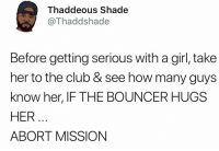 Club, Memes, and Shade: Thaddeous Shade  @Thaddshade  Before getting serious with a girl, take  her to the club & see how many guys  know her, IF THE BOUNCER HUGS  HER  ABORT MISSION If the bartender knows her, get a free drink and then ghost her ✌🏻
