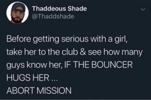 Club, Run, and Shade: Thaddeous Shade  @Thaddshade  Before getting serious with a girl,  take her to the club & see how many  guys know her, IF THE BOUNCER  HUGS HER  ABORT MISSION Run!!!