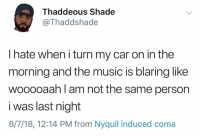 Facts, Music, and NyQuil: Thaddeous Shade  Thaddshade  I hate when i turn my car on in the  morning and the music is blaring like  wooooaah l am not the same person  i was last night  8/7/18, 12:14 PM from Nyquil induced coma Straight facts!😂💯 https://t.co/rUYp6suA0m